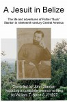 A Jesuit In Belize: The Life And Adventures Of Father Buck Stanton In Ninteenth Century Central America - William T. Kane, John Stanton