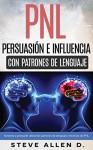 PNL - Persuasión e influencia usando patrones de lenguaje y técnicas de PNL: Superación Personal: Cómo persuadir, influenciar y manipular usando patrones ... y técnicas de PNL. (Spanish Edition) - Steve Allen