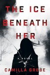The Ice Beneath Her: A Novel - Camilla Grebe, Elizabeth Clark Wessel