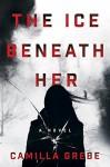 The Ice Beneath Her: A Novel - Camilla Grebe, Elizabeth Clark Wessel