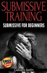 Submissive Training: Submissive For Beginners (Submissive, BDSM, Submissive Training, Dom, sex guide, sex for couple) - Carmen Smith