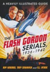 The Flash Gordon Serials, 1936-1940: A Heavily Illustrated Guide - Roy Kinnard, Tony Crnkovich