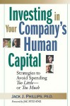 Investing in Your Company's Human Capital: Strategies to Avoid Spending Too Little -- Or Too Much - Jack J. Phillips