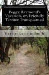 Peggy Raymond's Vacation, or, Friendly Terrace Transplanted - Harriet Lummis Smith