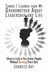 Things I Learned from My Grandmother about Leadership and Life: How to Light a Fire Under People Without Burning Them Out - Charles Ray
