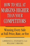 How to Sell at Margins Higher Than Your Competitors: Winning Every Sale at Full Price, Rate, or Fee - Lawrence L Steinmetz, William T. Brooks