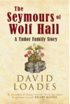 The Seymours of Wolf Hall: A Tudor Family Story - David Loades