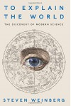 To Explain the World: The Discovery of Modern Science - Steven Weinberg