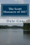 The Scott Massacre of 1817: A Seminole War Battle in Gadsden County, Florida - Dale Cox, Savannah Brininstool