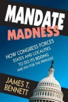 Mandate Madness: How Congress Forces States and Localities to Do Its Bidding and Pay for the Privilege - James T. Bennett