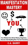 Manifestation Mastery: Your Mindset Can Attract Money, Happiness, Success And Anything Else You Can Conceive As If By Magic (Manifestation Miracle, Manifestation ... books, Manifestation Abundance) - C.A. Barry, manifestation mindset, manifestation magic