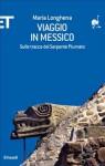 Viaggio in Messico. Sulle tracce del Serpente Piumato - Maria Longhena