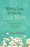 Worry Less So You Can Live More: Surprising, Simple Ways to Feel More Peace, Joy, and Energy - Jane Rubietta