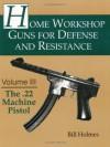 The .22 Machine Pistol: 3 (Home Workshop Guns for Defense & Resistance) - Bill Holmes