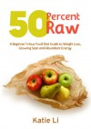 50 Percent Raw - A Beginner's Raw Food Diet Guide to Weight Loss, Glowing Skin and Abundant Energy - Katie Li