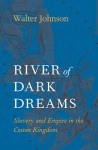 River of Dark Dreams: Slavery and Empire in the Cotton Kingdom - Walter Johnson
