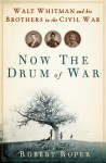 Now the Drum of War: Walt Whitman and His Brothers in the Civil War - Robert Roper