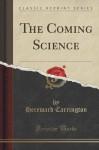 The Coming Science (Classic Reprint) - Hereward Carrington