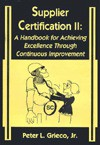 Supplier Certification II: Handbook for Achieving Excellence Through Continuous Improvement - Peter L. Grieco Jr., Michael W. Gozzo