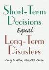 SHORT-TERM DECISIONS Equal LONG-TERM DISASTERS - Craig Allen
