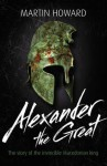 Alexander the Great: The Story of the Invincible Macedonian King - Martin Howard