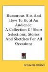 Humorous Hits and How to Hold an Audience: A Collection of Short Selections, Stories and Sketches for All Occasions - Grenville Kleiser