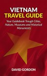Vietnam Travel Guide - Your Guidebook Trough Cities, Nature, Museums and Historical Monuments: A guidebook on Vietnam travel - Things you can do in Vietnam - David Gordon