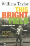 This Bright Field: A Travel Book in One Place - William Taylor