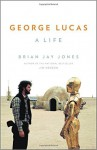 George Lucas: A Life - Brian Jay Jones