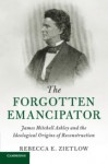 The Forgotten Emancipator: James Mitchell Ashley and the Ideological Origins of Reconstruction - Rebecca Zietlow