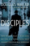 Disciples: The World War II Missions of the CIA Directors Who Fought for Wild Bill Donovan by Douglas Waller (2015-10-06) - Douglas Waller;