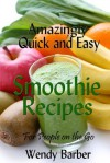 Amazingly Quick and Easy Smoothie Recipes for People on the Go - Wendy Barber