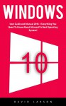 Windows 10: User Guide and Manual 2016 - Everything You Need To Know About Microsoft's Best Operating System! (Windows 10 Programming, Windows 10 Software, Operating System) - David Larson