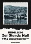 Heidelberg - Zur Stunde Null 1945: Dokumente, Fotos, Augenzeugenberichte - Werner Pieper