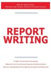 Report Writing - What You Need to Know: Definitions, Best Practices, Benefits and Practical Solutions - James Smith