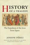 History of a Tragedy: THE EXPULSION OF THE JEWS FROM SPAIN - Joseph Pérez, Helen Nader, Lysa Hochroth