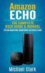 Amazon Echo: The Complete User Guide & Manual for Your Amazon Prime, Amazon eBooks, Web Services & More! (Alexa Echo, Master your Echo, Amazon Tap) - Michael Clark