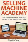 Selling Machine Academy: How Sell Physical Products and Make a Full-Time Income Source for Your Family - Martin Scott