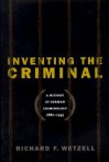 Inventing the Criminal: A History of German Criminology, 1880-1945 - Richard F. Wetzell