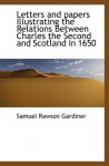 Letters and papers Illustrating the Relations Between Charles the Second and Scotland in 1650 - Samuel Rawson Gardiner