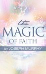 The Magic of Faith - Joseph Murphy