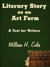 Literary Story as an Art Form: A Text for Writers - William H. Coles