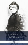 Collected Works of Kate Chopin (Delphi Classics) - Kate Chopin