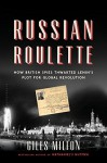 Russian Roulette: How British Spies Thwarted Lenin's Plot for Global Revolution - Giles Milton