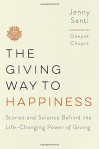 The Giving Way to Happiness: Stories and Science Behind the Life-Changing Power of Giving - Jenny Santi, Deepak Chopra