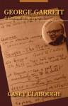 George Garrett: A Critical Biography - Casey Howard Clabough