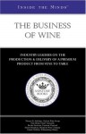 The Business Of Wine: Industry Insiders On The Production & Delivery Of A Premium Product From Vine To Table (Inside the Minds) - Aspatore Books