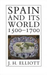 Spain and Its World, 1500-1700: Selected Essays - J.H. Elliott