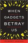 When Gadgets Betray Us: The Dark Side of Our Infatuation With New Technologies (Audio) - Robert Vamosi, Sean Pratt