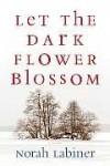 Let the Dark Flower Blossom - Norah Labiner